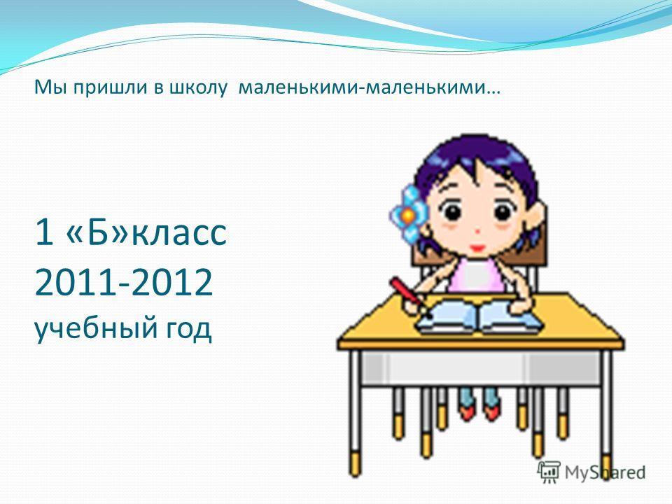 Мы пришли в школу маленькими-маленькими… 1 «Б»класс 2011-2012 учебный год