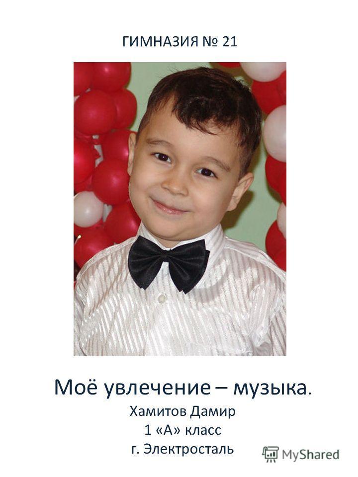 ГИМНАЗИЯ 21 Моё увлечение – музыка. Хамитов Дамир 1 «А» класс г. Электросталь
