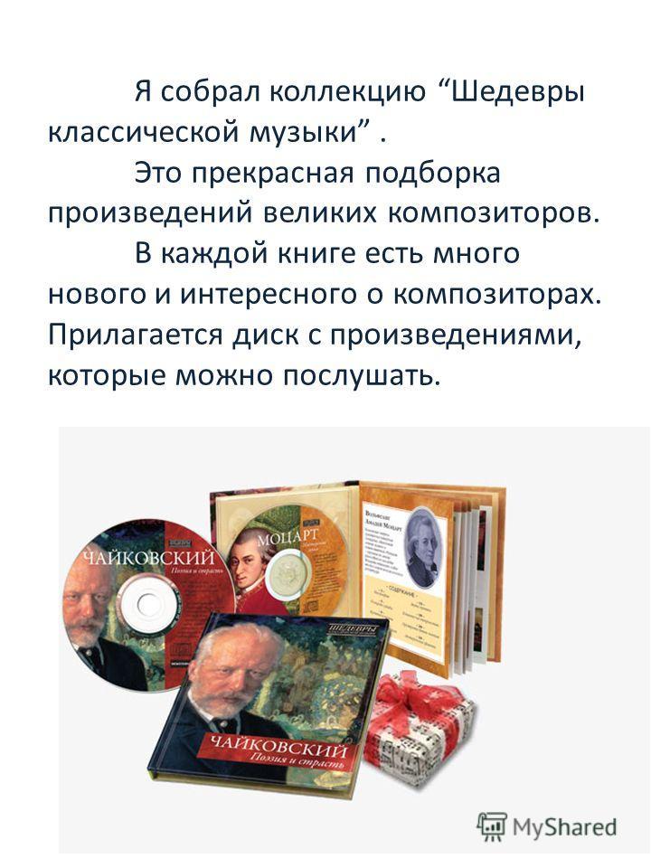 Я собрал коллекцию Шедевры классической музыки. Это прекрасная подборка произведений великих композиторов. В каждой книге есть много нового и интересного о композиторах. Прилагается диск с произведениями, которые можно послушать.