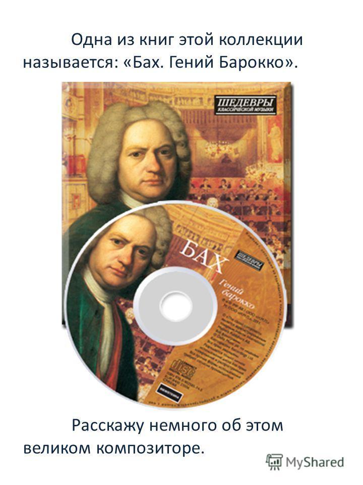 Одна из книг этой коллекции называется: «Бах. Гений Барокко». Расскажу немного об этом великом композиторе.