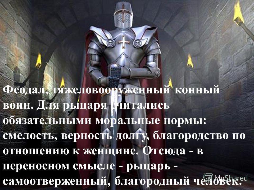 Феодал, тяжеловооруженный конный воин. Для рыцаря считались обязательными моральные нормы: смелость, верность долгу, благородство по отношению к женщине. Отсюда - в переносном смысле - рыцарь - самоотверженный, благородный человек.