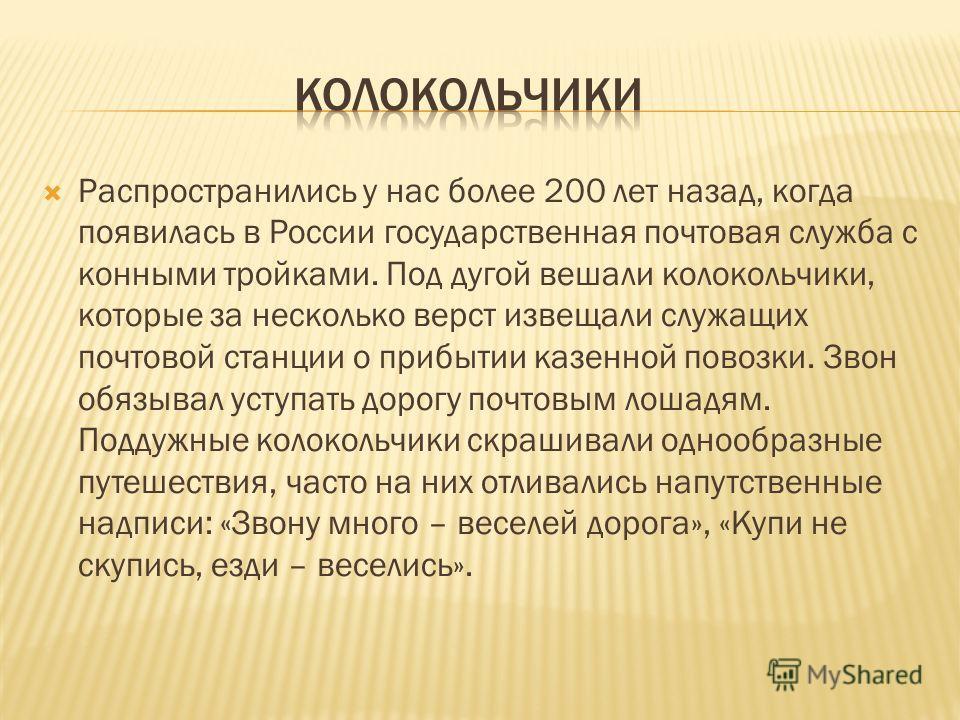 Распространились у нас более 200 лет назад, когда появилась в России государственная почтовая служба с конными тройками. Под дугой вешали колокольчики, которые за несколько верст извещали служащих почтовой станции о прибытии казенной повозки. Звон об