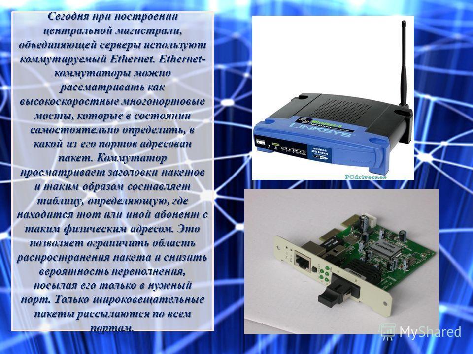 Сегодня при построении центральной магистрали, объединяющей серверы используют коммутируемый Ethernet. Ethernet- коммутаторы можно рассматривать как высокоскоростные многопортовые мосты, которые в состоянии самостоятельно определить, в какой из его п