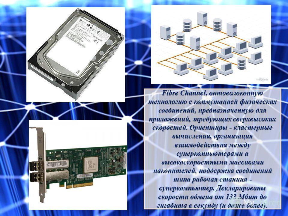 Fibre Channel, оптоволоконную технологию с коммутацией физических соединений, предназначенную для приложений, требующих сверхвысоких скоростей. Ориентиры - кластерные вычисления, организация взаимодействия между суперкомпьютерами и высокоскоростными
