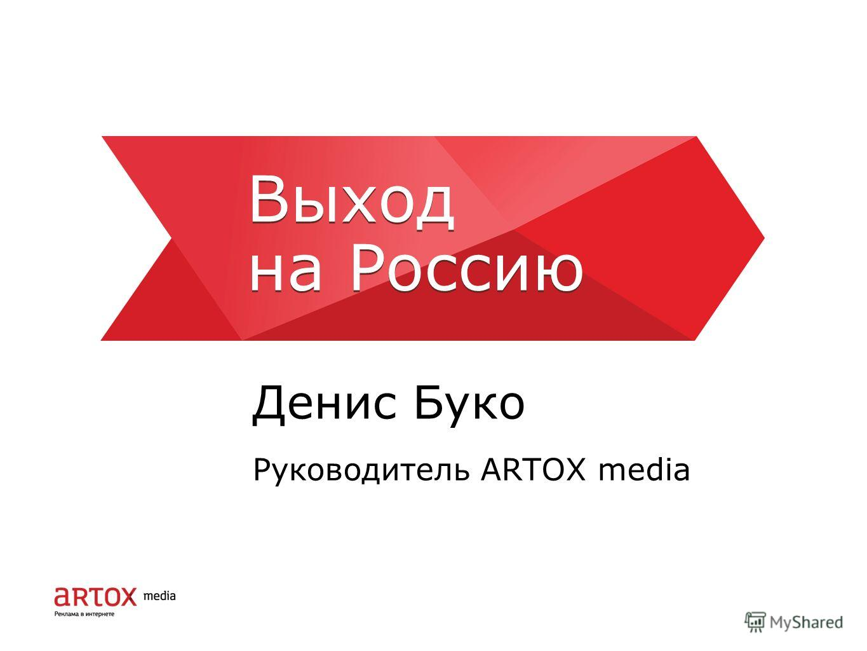 Выход на Россию Денис Буко Руководитель ARTOX media Выход на Россию