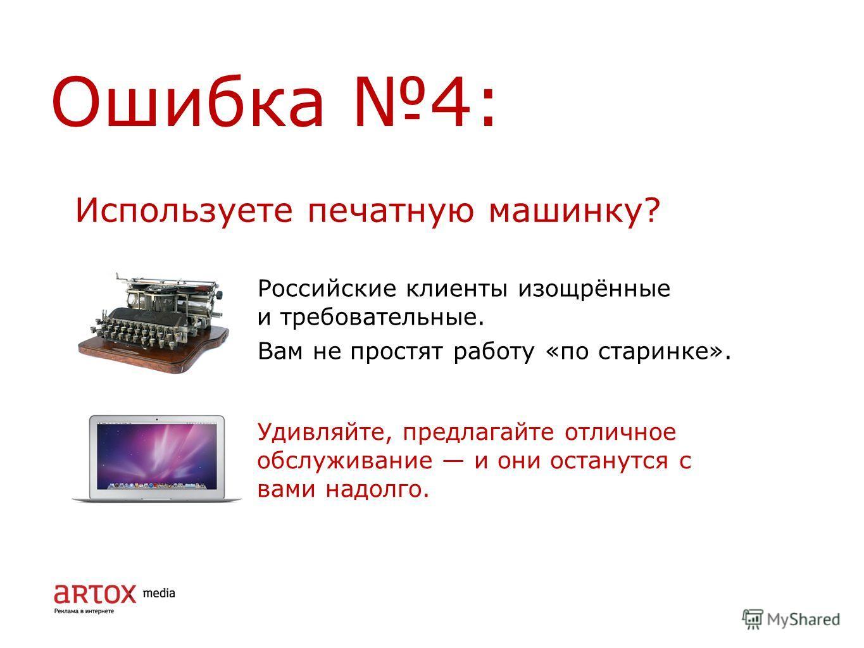 Ошибка 4: Российские клиенты изощрённые и требовательные. Вам не простят работу «по старинке». Используете печатную машинку? Удивляйте, предлагайте отличное обслуживание и они останутся с вами надолго.