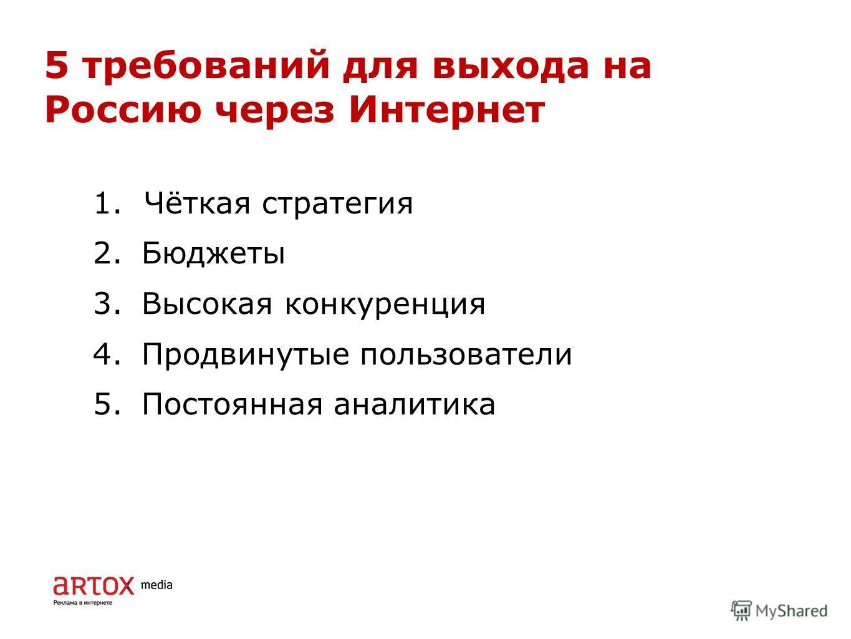 5 требований для выхода на Россию через Интернет 1. Чёткая стратегия 2.Бюджеты 3.Высокая конкуренция 4.Продвинутые пользователи 5.Постоянная аналитика