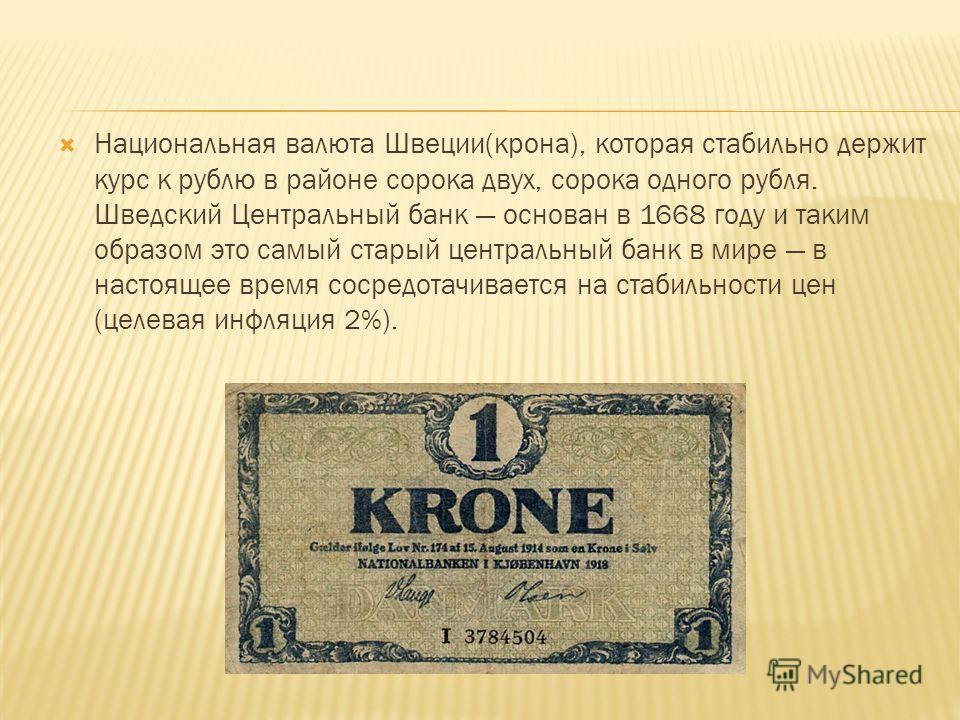 Национальная валюта Швеции(крона), которая стабильно держит курс к рублю в районе сорока двух, сорока одного рубля. Шведский Центральный банк основан в 1668 году и таким образом это самый старый центральный банк в мире в настоящее время сосредотачива