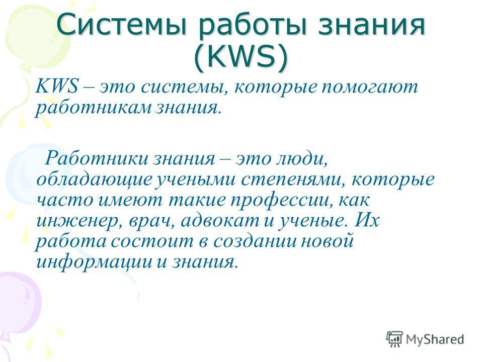Системы работы знания (KWS) KWS – это системы, которые помогают работникам знания. Работники знания – это люди, обладающие учеными степенями, которые часто имеют такие профессии, как инженер, врач, адвокат и ученые. Их работа состоит в создании новой