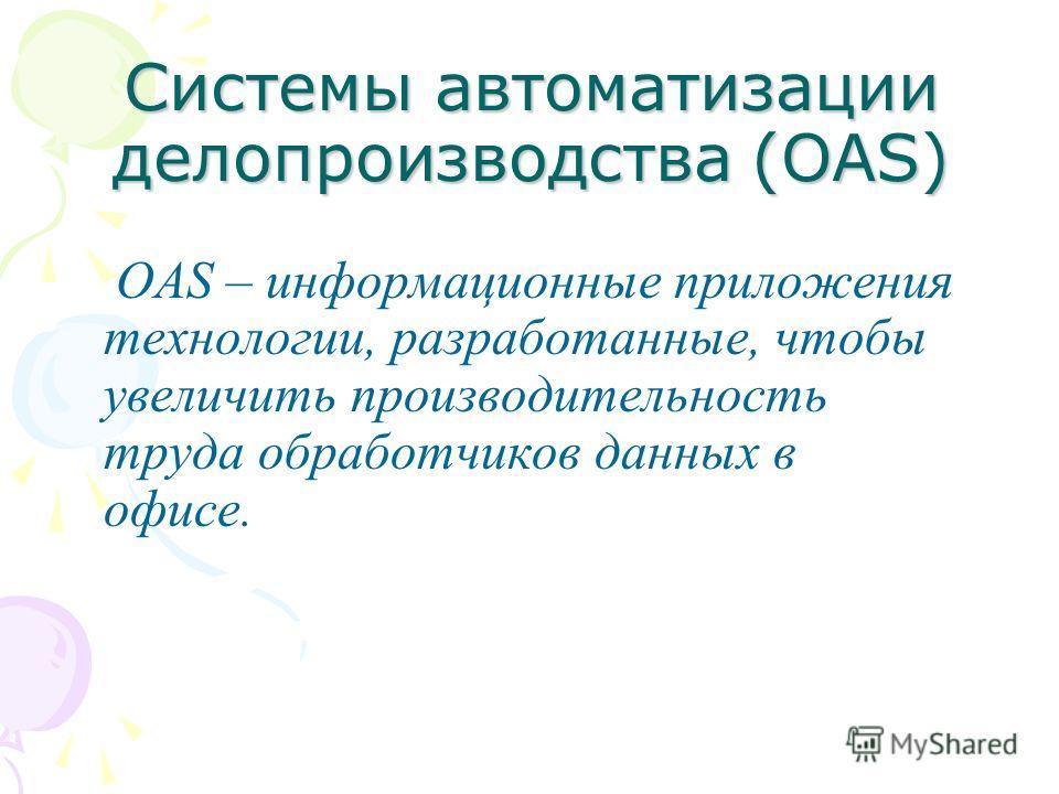 Системы автоматизации делопроизводства (OAS) OAS – информационные приложения технологии, разработанные, чтобы увеличить производительность труда обработчиков данных в офисе.