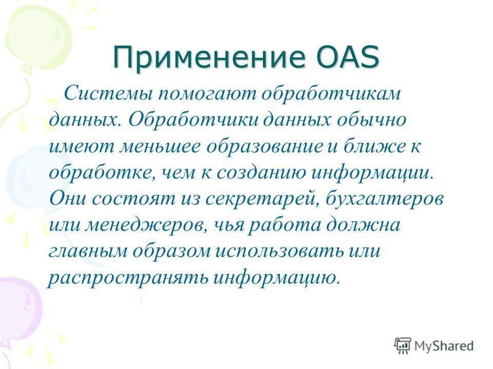 Применение OAS Системы помогают обработчикам данных. Обработчики данных обычно имеют меньшее образование и ближе к обработке, чем к созданию информации. Они состоят из секретарей, бухгалтеров или менеджеров, чья работа должна главным образом использо