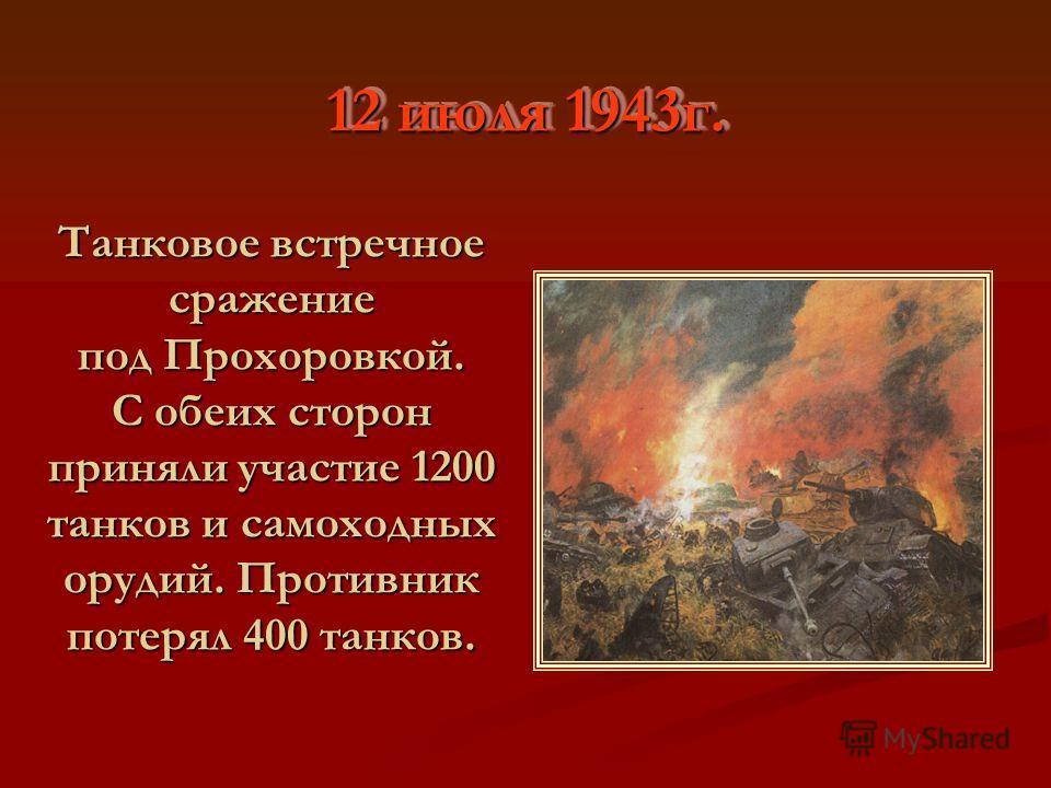 12 июля 1943г. Танковое встречное сражение под Прохоровкой. С обеих сторон приняли участие 1200 танков и самоходных орудий. Противник потерял 400 танков.