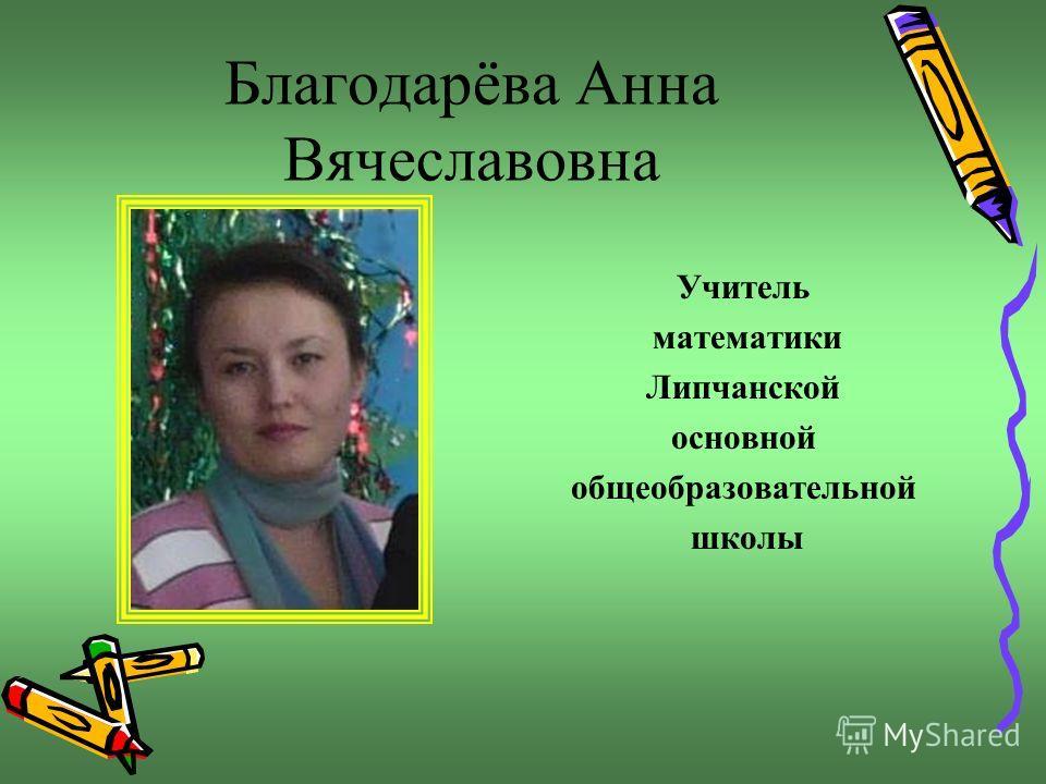 Благодарёва Анна Вячеславовна Учитель математики Липчанской основной общеобразовательной школы