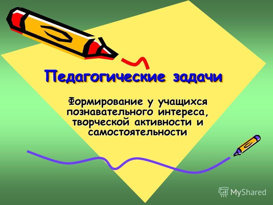 Педагогические задачи Педагогические задачи Формирование у учащихся познавательного интереса, творческой активности и самостоятельности