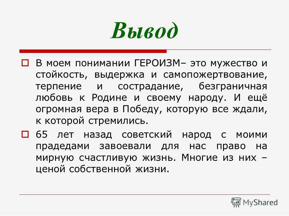 Вывод В моем понимании ГЕРОИЗМ– это мужество и стойкость, выдержка и самопожертвование, терпение и сострадание, безграничная любовь к Родине и своему народу. И ещё огромная вера в Победу, которую все ждали, к которой стремились. 65 лет назад советски