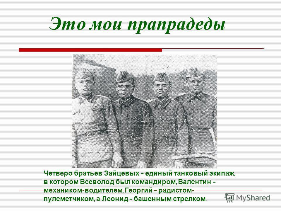 Это мои прапрадеды Четверо братьев Зайцевых – единый танковый экипаж, в котором Всеволод был командиром, Валентин – механиком - водителем, Георгий – радистом - пулеметчиком, а Леонид – башенным стрелком.