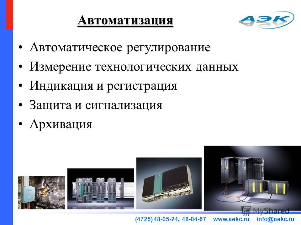 (4725) 48-05-24, 48-04-67 www.aekc.ru info@aekc.ru Автоматизация Автоматическое регулирование Измерение технологических данных Индикация и регистрация Защита и сигнализация Архивация