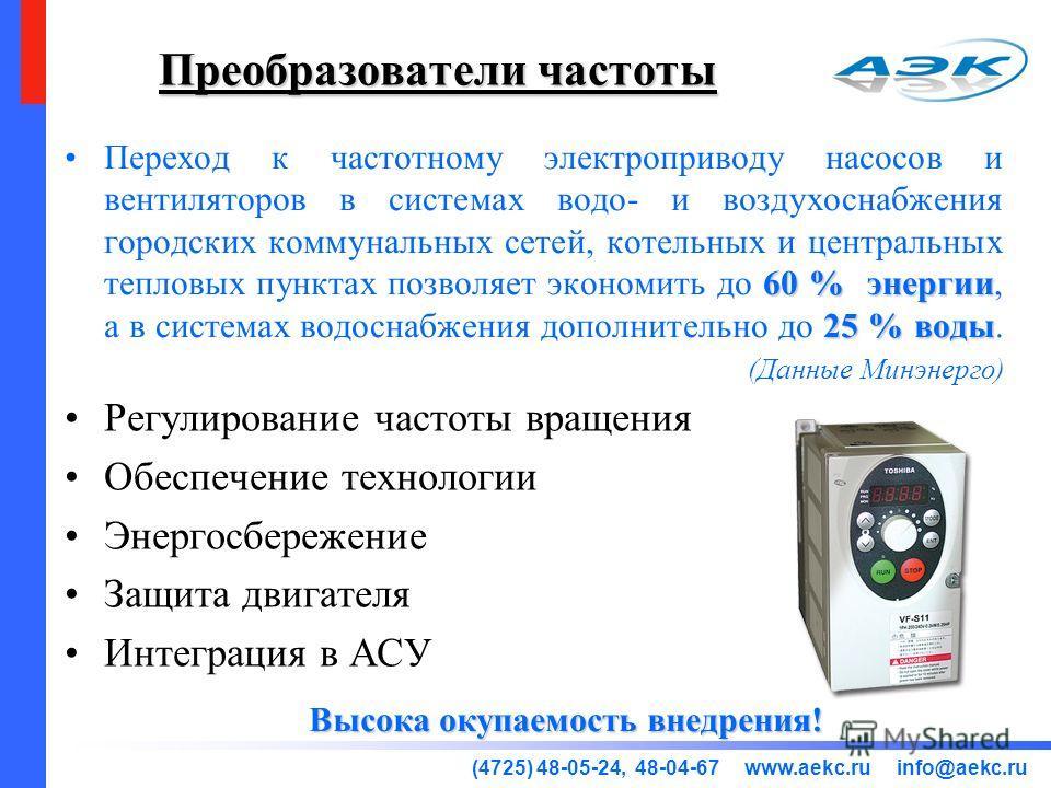 (4725) 48-05-24, 48-04-67 www.aekc.ru info@aekc.ru Преобразователи частоты Регулирование частоты вращения Обеспечение технологии Энергосбережение Защита двигателя Интеграция в АСУ 60 % энергии 25 % водыПереход к частотному электроприводу насосов и ве