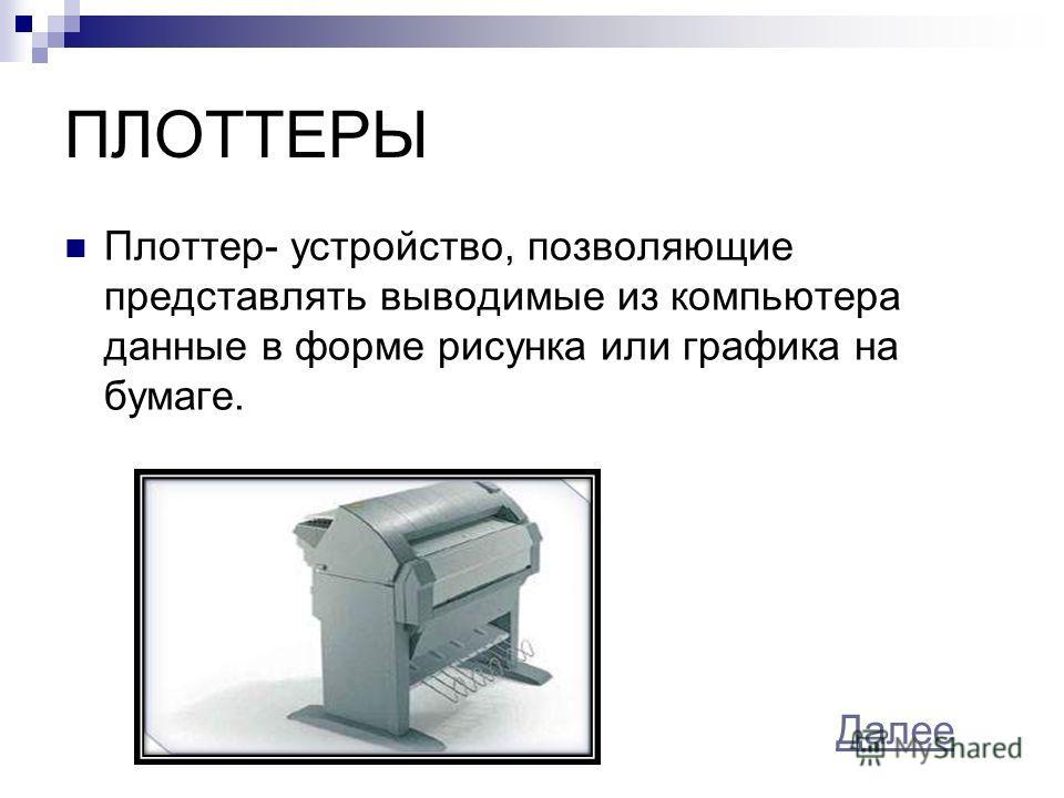 ПЛОТТЕРЫ Плоттер- устройство, позволяющие представлять выводимые из компьютера данные в форме рисунка или графика на бумаге. Далее