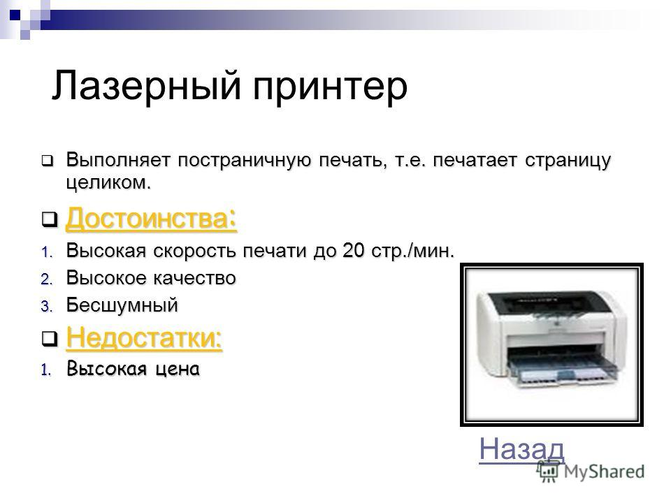 Лазерный принтер Выполняет постраничную печать, т.е. печатает страницу целиком. Выполняет постраничную печать, т.е. печатает страницу целиком. Достоинства : Достоинства : 1. Высокая скорость печати до 20 стр./мин. 2. Высокое качество 3. Бесшумный Нед
