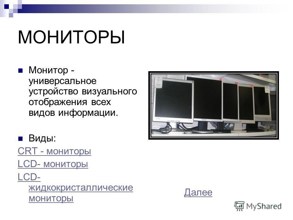 МОНИТОРЫ Монитор - универсальное устройство визуального отображения всех видов информации. Виды: CRT - мониторы LCD- мониторы LCD- жидкокристаллические мониторы Далее