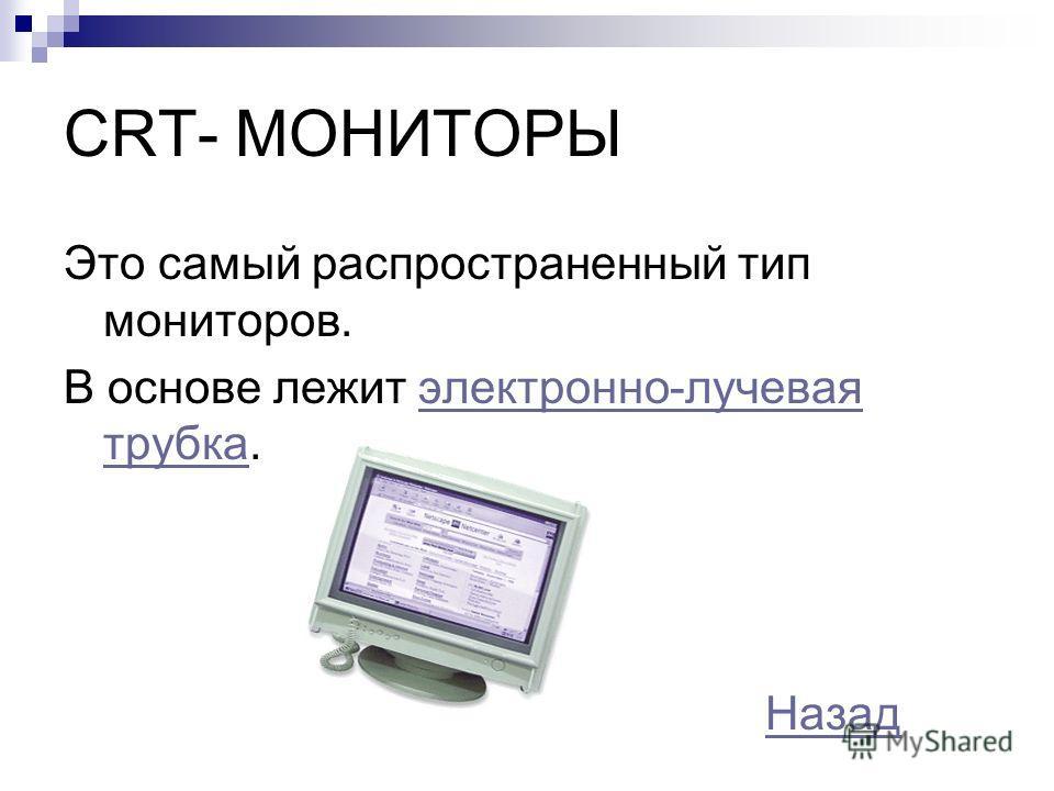 CRT- МОНИТОРЫ Это самый распространенный тип мониторов. В основе лежит электронно-лучевая трубка.электронно-лучевая трубка Назад