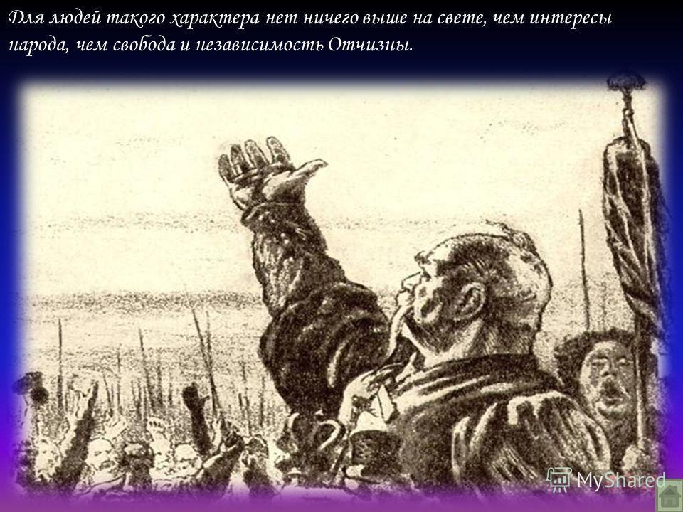 Для людей такого характера нет ничего выше на свете, чем интересы народа, чем свобода и независимость Отчизны.