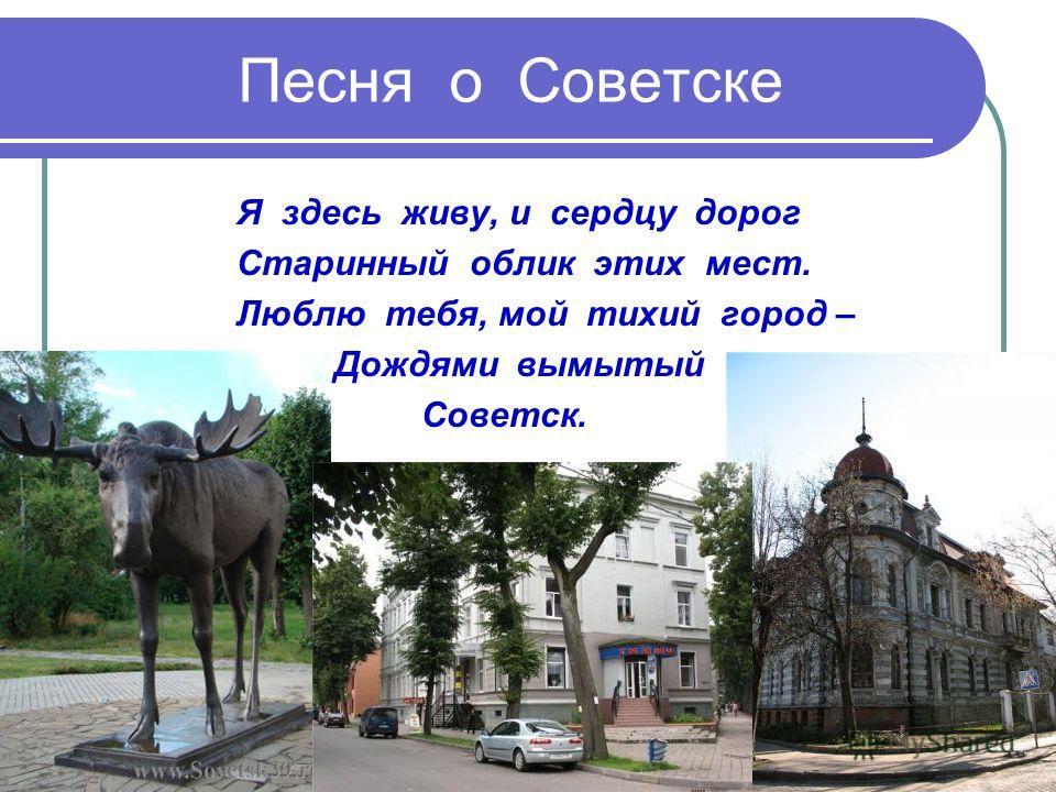 Песня о Советске Я здесь живу, и сердцу дорог Старинный облик этих мест. Люблю тебя, мой тихий город – Дождями вымытый Советск..