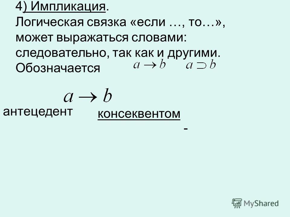 4) Импликация. Логическая связка «если …, то…», может выражаться словами: следовательно, так как и другими. Обозначается - антецедент консеквентом