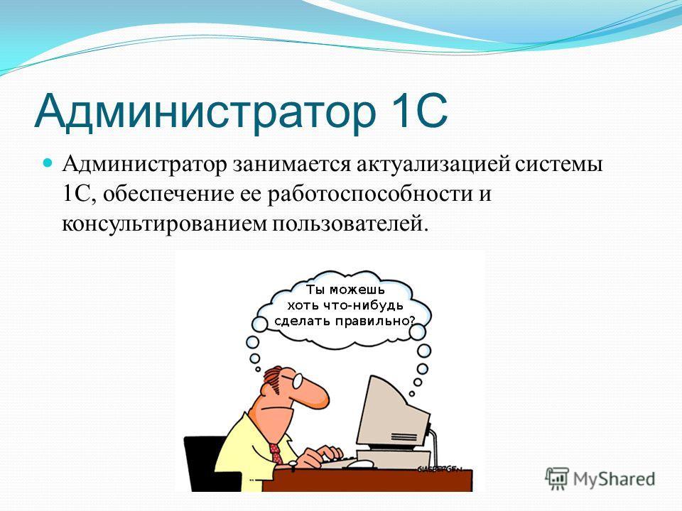 Администратор 1С Администратор занимается актуализацией системы 1С, обеспечение ее работоспособности и консультированием пользователей.