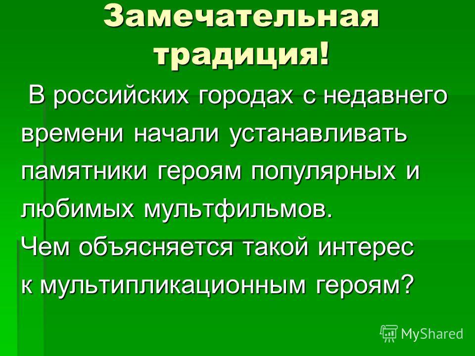Замечательная традиция! В российских городах с недавнего В российских городах с недавнего времени начали устанавливать памятники героям популярных и любимых мультфильмов. Чем объясняется такой интерес к мультипликационным героям?
