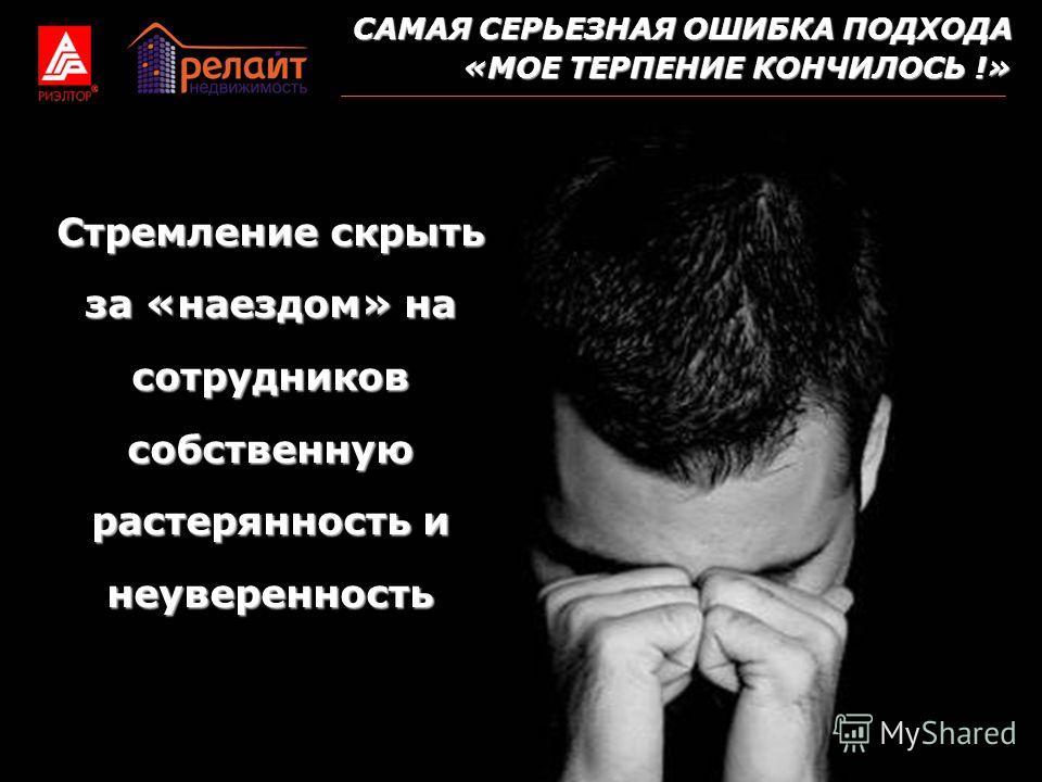 САМАЯ СЕРЬЕЗНАЯ ОШИБКА ПОДХОДА «МОЕ ТЕРПЕНИЕ КОНЧИЛОСЬ !» Стремление скрыть за «наездом» на сотрудников собственную растерянность и неуверенность
