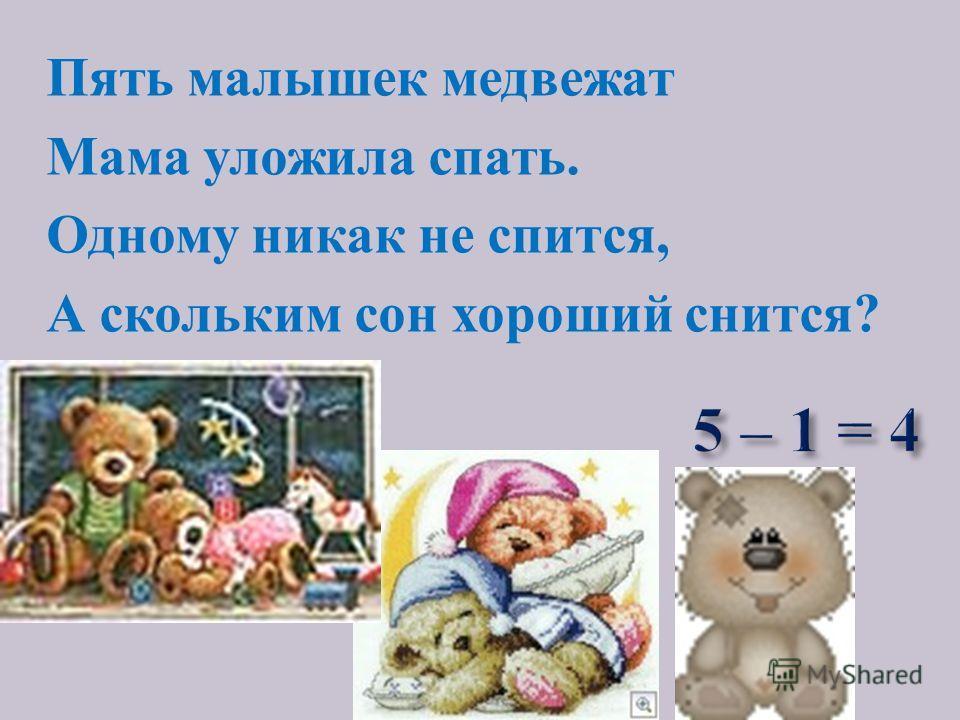 Пять малышек медвежат Мама уложила спать. Одному никак не спится, А скольким сон хороший снится?