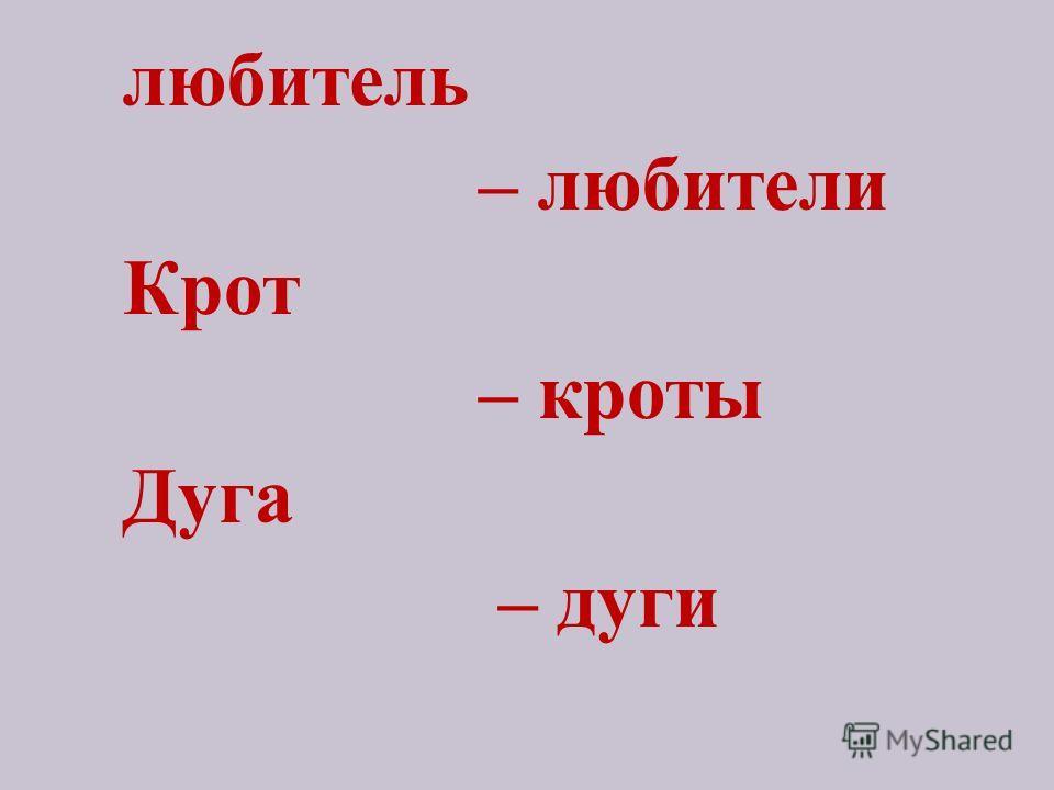 любитель – любители Крот – кроты Дуга – дуги