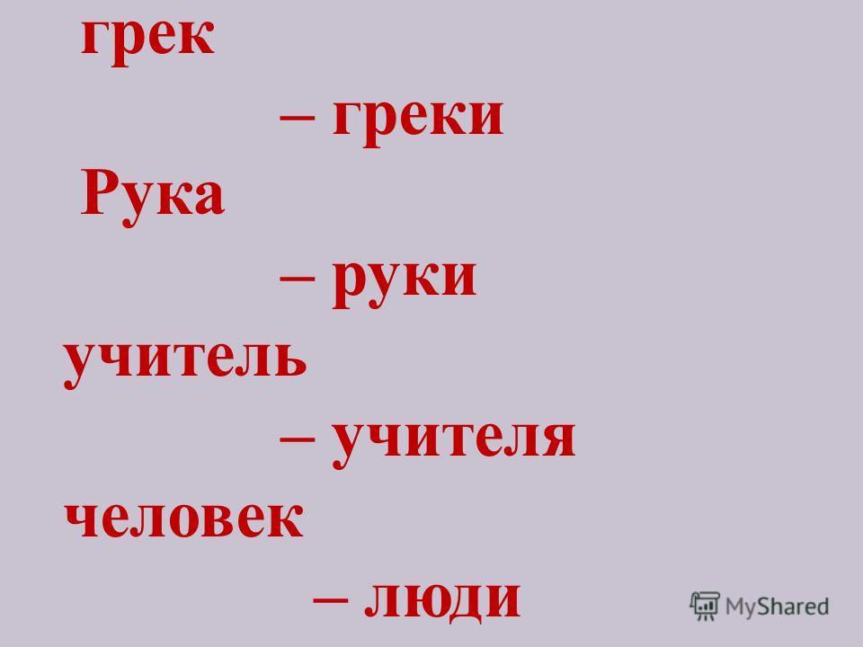 грек – греки Рука – руки учитель – учителя человек – люди