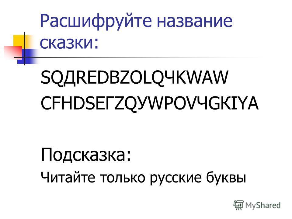 Расшифруйте название сказки: SQДREDBZOLQЧKWAW CFHDSЕГZQУWРOVЧGКIYА Подсказка: Читайте только русские буквы