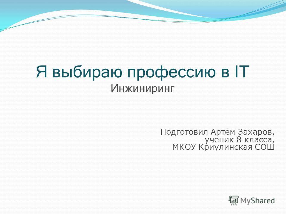 Я выбираю профессию в IT И нжиниринг Подготовил Артем Захаров, ученик 8 класса, МКОУ Криулинская СОШ