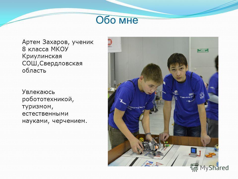 Обо мне Артем Захаров, ученик 8 класса МКОУ Криулинская СОШ,Свердловская область Увлекаюсь робототехникой, туризмом, естественными науками, черчением.