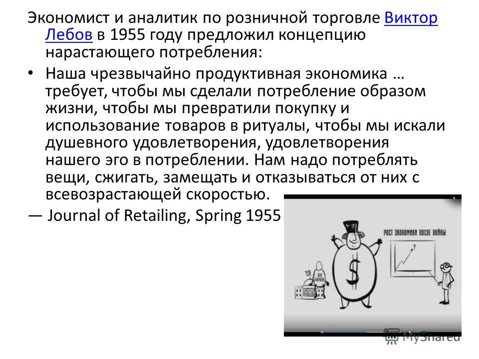 Экономист и аналитик по розничной торговле Виктор Лебов в 1955 году предложил концепцию нарастающего потребления:Виктор Лебов Наша чрезвычайно продуктивная экономика … требует, чтобы мы сделали потребление образом жизни, чтобы мы превратили покупку и
