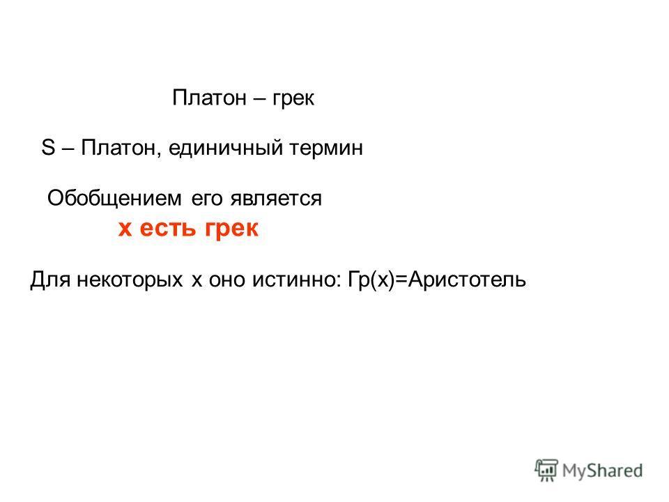Платон – грек S – Платон, единичный термин Обобщением его является х есть грек Для некоторых х оно истинно: Гр(х)=Аристотель