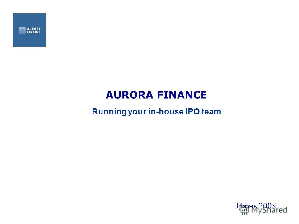 AURORA FINANCE Running your in-house IPO team Июнь 2008