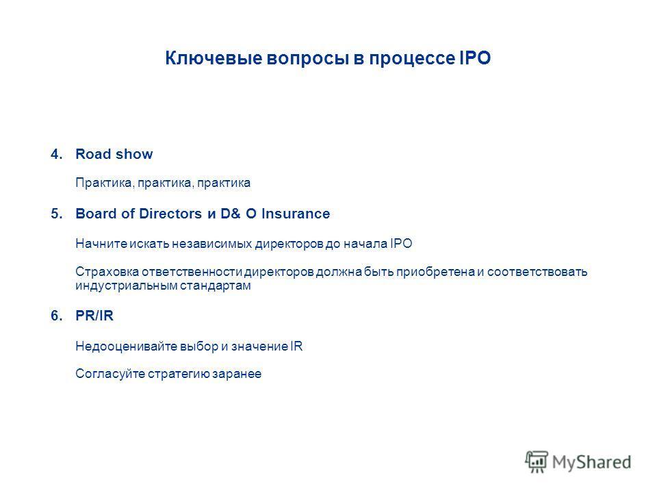 Ключевые вопросы в процессе IPO 4. Road show Практика, практика, практика 5. Board of Directors и D& O Insurance Начните искать независимых директоров до начала IPO Страховка ответственности директоров должна быть приобретена и соответствовать индуст