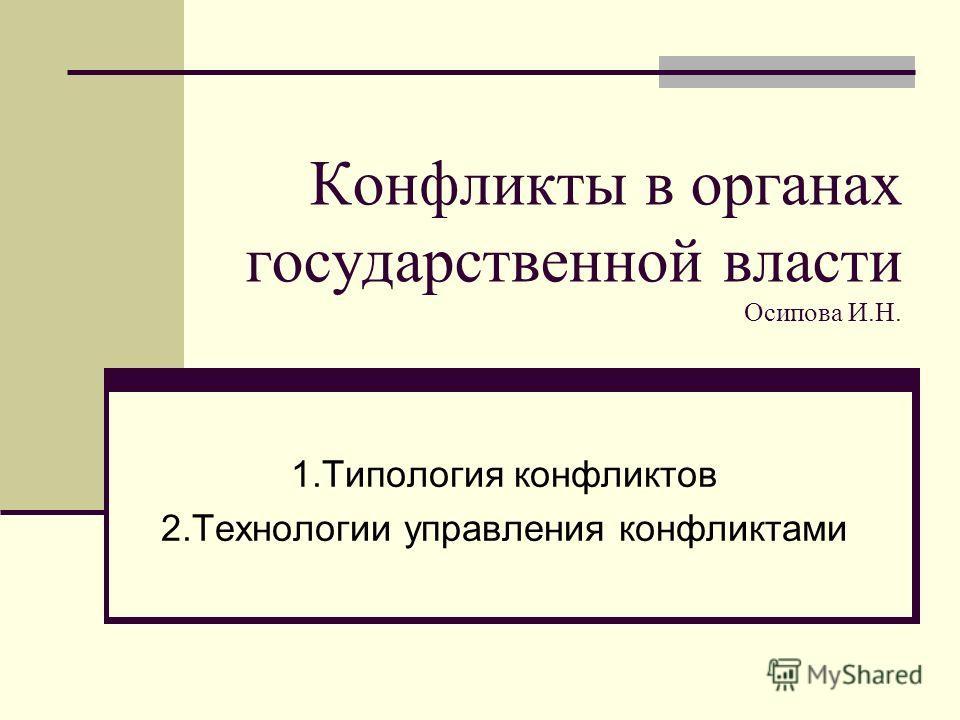Конфликты в органах государственной власти Осипова И.Н. 1.Типология конфликтов 2.Технологии управления конфликтами