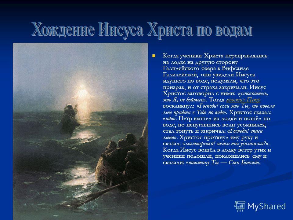 Когда ученики Христа переправлялись на лодке на другую сторону Галилейского озера к Вифсаиде Галилейской, они увидели Иисуса идущего по воде, подумали, что это призрак, и от страха закричали. Иисус Христос заговорил с ними: «успокойтесь, это Я, не бо