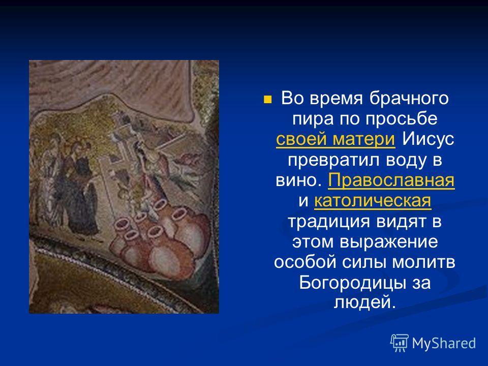 Во время брачного пира по просьбе своей матери Иисус превратил воду в вино. Православная и католическая традиция видят в этом выражение особой силы молитв Богородицы за людей. своей материПравославнаякатолическая