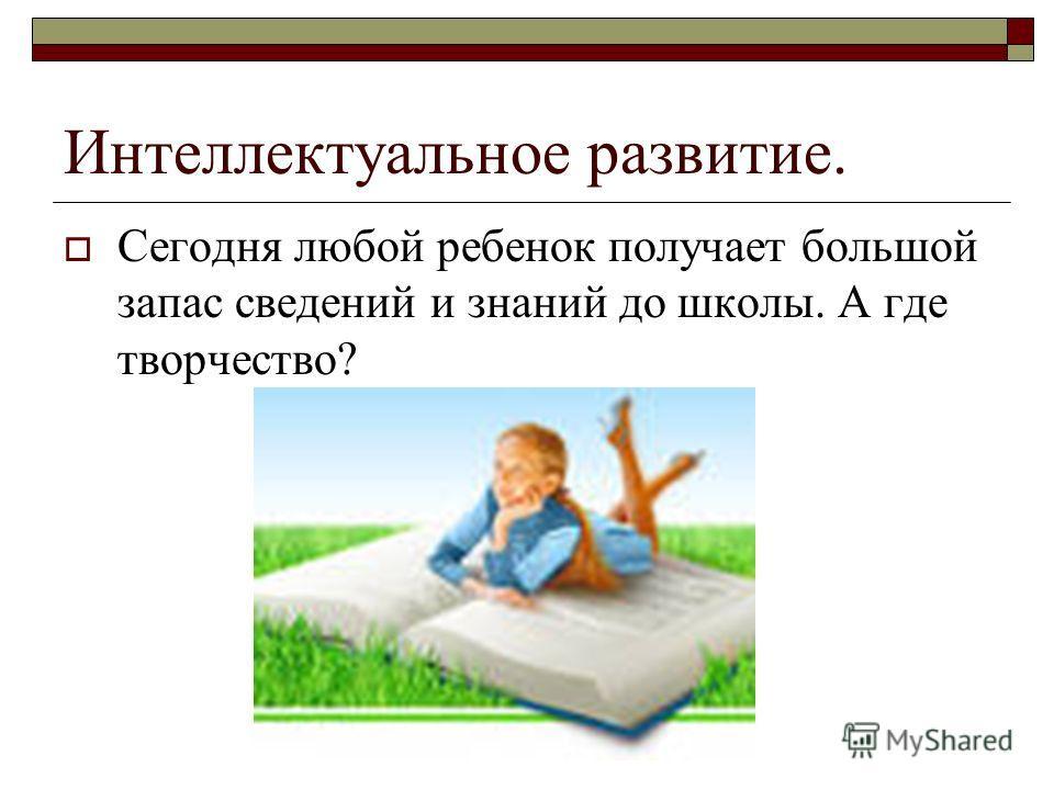 Интеллектуальное развитие. Сегодня любой ребенок получает большой запас сведений и знаний до школы. А где творчество?