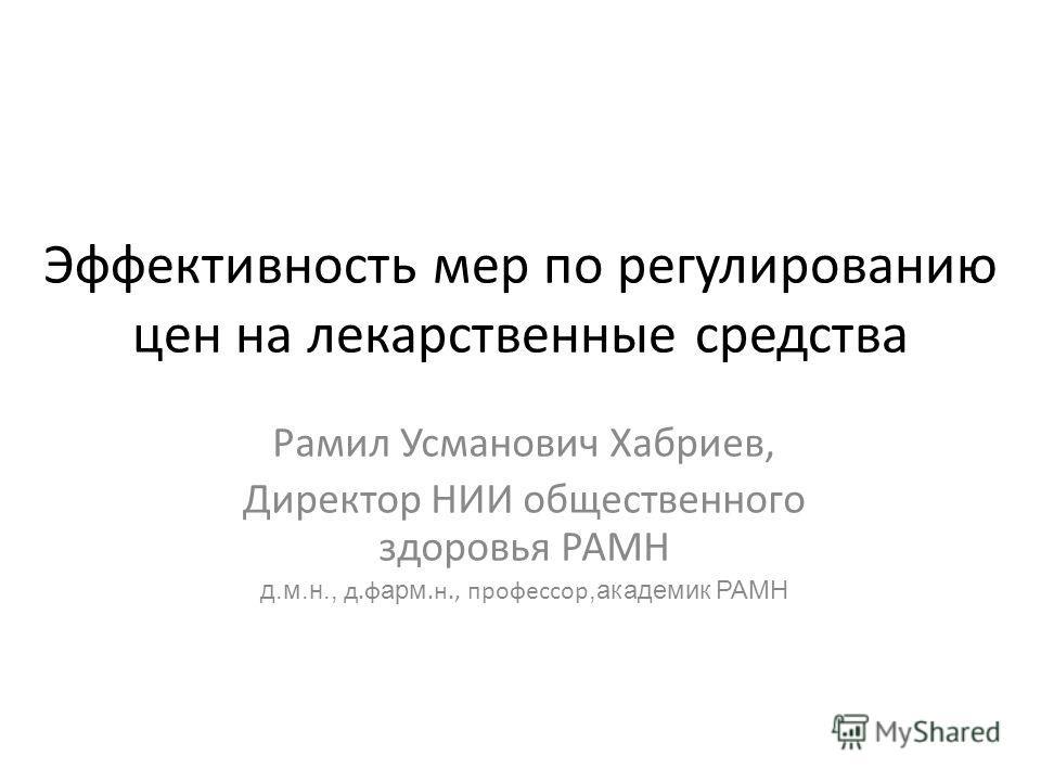 Эффективность мер по регулированию цен на лекарственные средства Рамил Усманович Хабриев, Директор НИИ общественного здоровья РАМН д.м.н., д.ф арм.н., профессор,академик РАМН