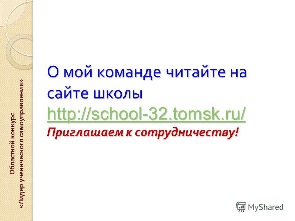 О мой команде читайте на сайте школы http://school-32.tomsk.ru/ Приглашаем к сотрудничеству ! http://school-32.tomsk.ru/ Областной конкурс «Лидер ученического самоуправления»