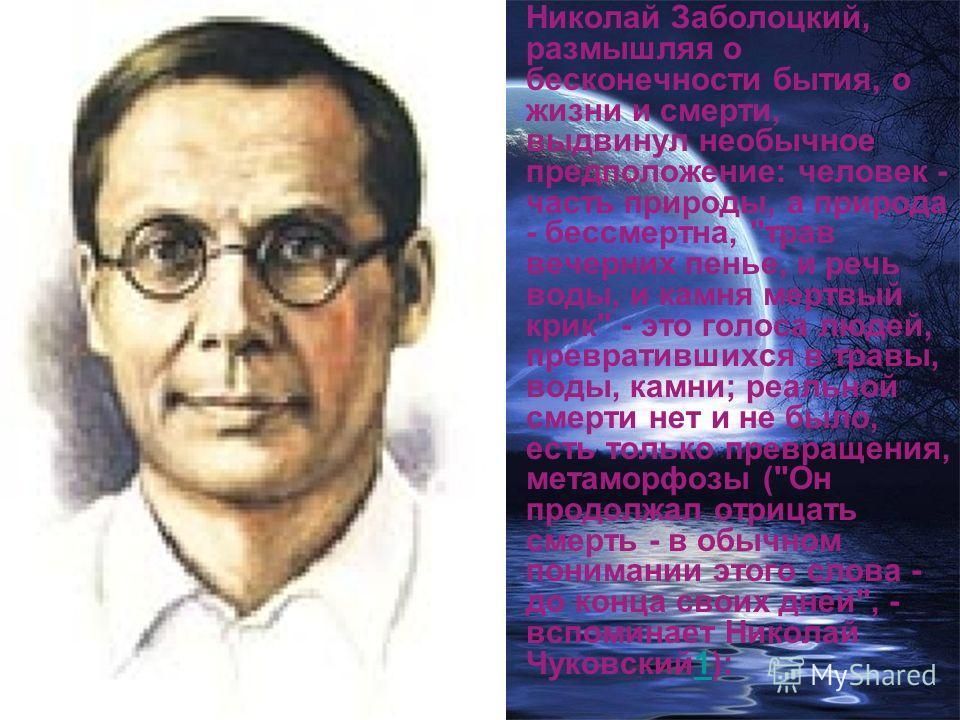 Николай Заболоцкий, размышляя о бесконечности бытия, о жизни и смерти, выдвинул необычное предположение: человек - часть природы, а природа - бессмертна,