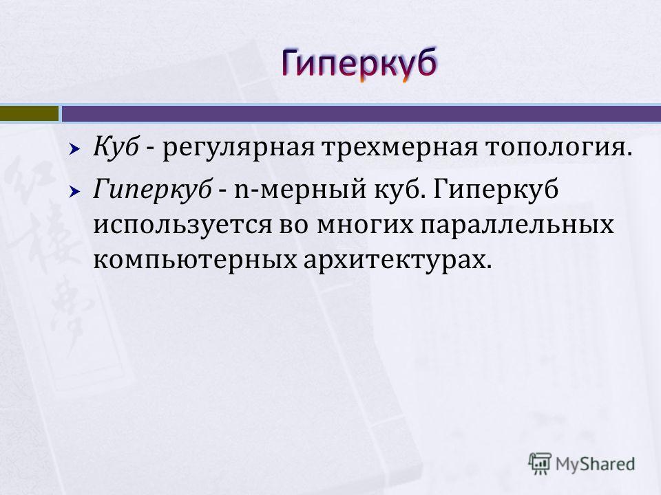 Куб - регулярная трехмерная топология. Гиперкуб - n-мерный куб. Гиперкуб используется во многих параллельных компьютерных архитектурах.